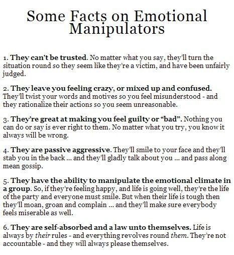 """Some facts on emotional manipulators. 1. They can't be trusted. No matter what you say, they'll turn the situation round so they seem like they're a victim & have been unfairly judged. 2. They leave you feeling crazy or mixed up & confused. They'll twist your words & motives so you feel misunderstood & they rationalize their actions so you seem unreasonable. 3. They're great at making you feel guilty or """"bad"""". Nothing you can do or say is ever right to them."""