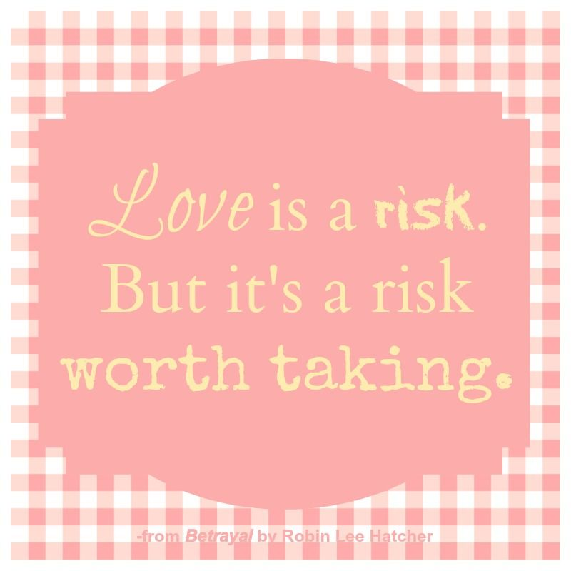 Love Is A Risk But It S A Risk Worth Taking Quote From Betrayal By Robin Lee Hatcher Need Quotes Inspirational Words Words