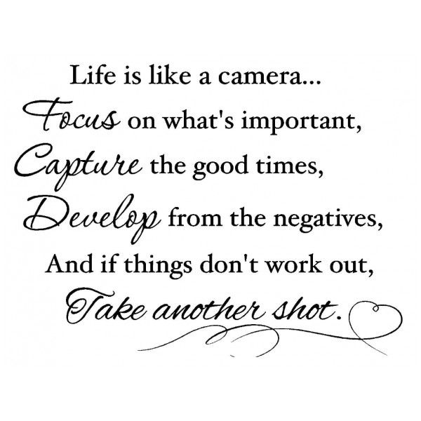 Life Is Like A Camera...Focus On What's Important, Capture The Good Times, Develop From The Negatives, And If Things Don't Work Out, Take Another Shot...