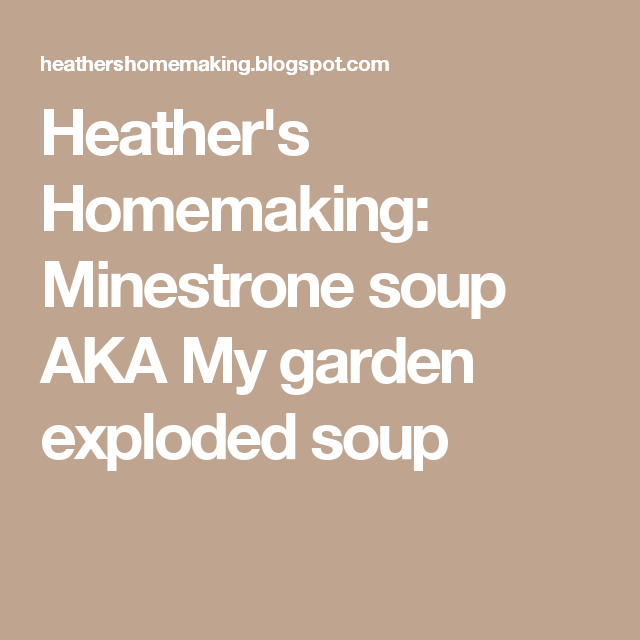 Heather's Homemaking: Minestrone soup AKA My garden exploded soup