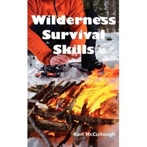 Wilderness Survival Skills: How to Prepare and Survive in Any Dangerous Situation Including All Necessary Equipment, Tools, Gear and Kits to Make: Karl McCullough: 9781926917122: Books - Amazon.ca