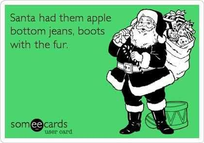 Santa had them apple bottom jeans boots with the fur. ecard
