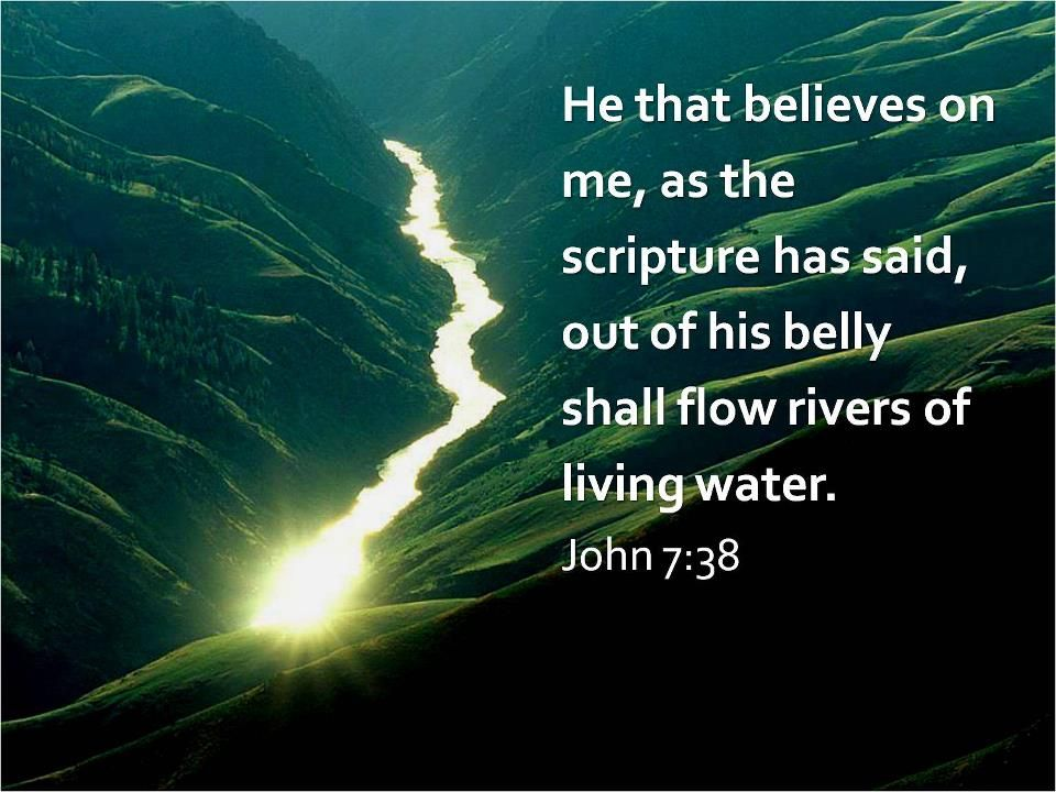 He that believes on me, as the scripture has said, out of his belly shall flow rivers of living water. John … | Rivers of living water,  Living water, God loves you