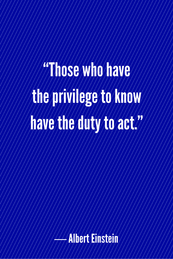 """""""Those who have the privilege to know have the duty to act."""" ― Albe..."""