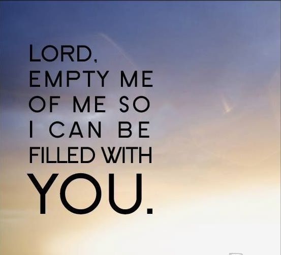 Lord Empty Me Of All Things Unlike You All I Want Is Full
