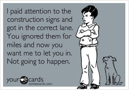 I need a bumper sticker that says this!!! And NO I don't let you over if you wait till you get to the LARGE FLASHING SIGN!!!