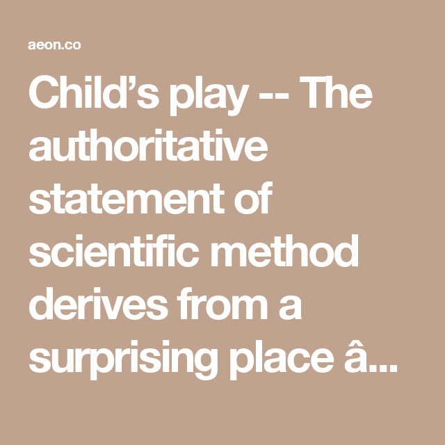 Child S Play The Authoritative Statement Of Scientific Method Derives From A Surprising Place Ear Scientific Method Philosophy Of Science Child Psychology