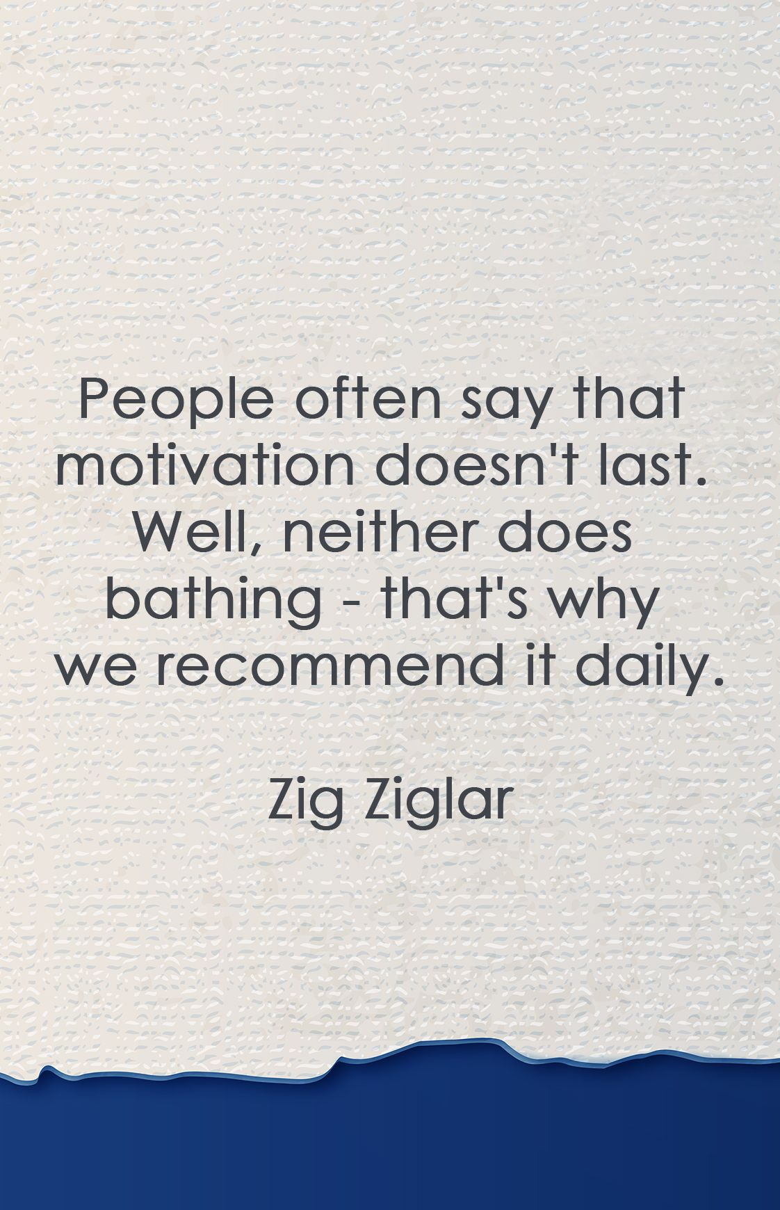 People Often Say That Motivation Doesn T Last Well