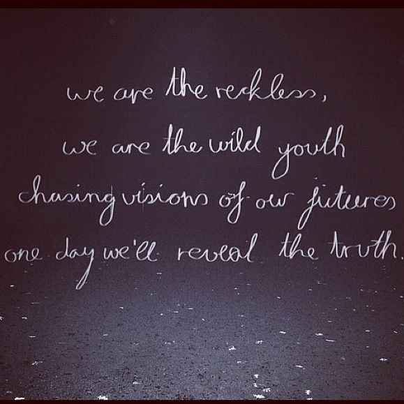 We are the reckless,  We are the wild youth Chasing visions of our futures, One day we'll reveal the truth  <3