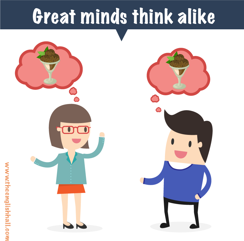 IDIOM: great minds think alike