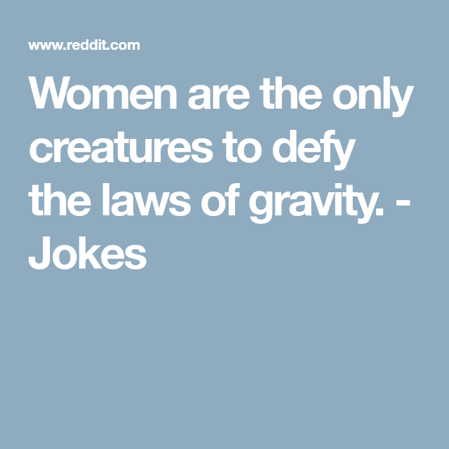 Women Are The Only Creatures To Defy The Laws Of Gravity Jokes Defying Jokes Women