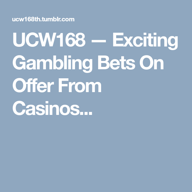 UCW168 — Exciting Gambling Bets On Offer From Casinos...