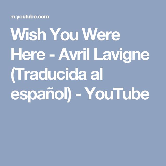 Wish You Were Here - Avril Lavigne (Traducida al español) - YouTube   Wish  you were here, Español, Canciones