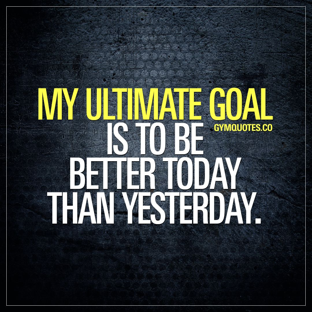Goal Quotes Gym Goals Quotes My Ultimate Goal Is To Be Better Today Than Yesterday