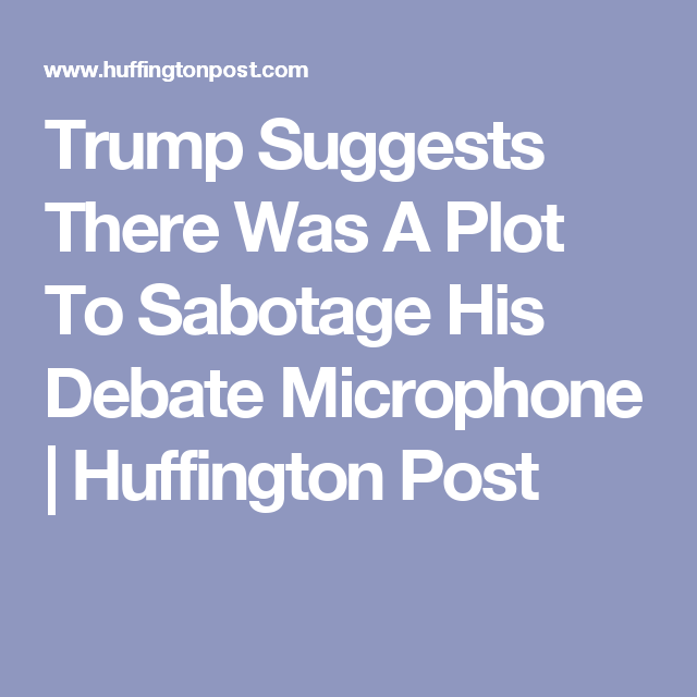 Trump Suggests There Was A Plot To Sabotage His Debate Microphone | Huffington Post