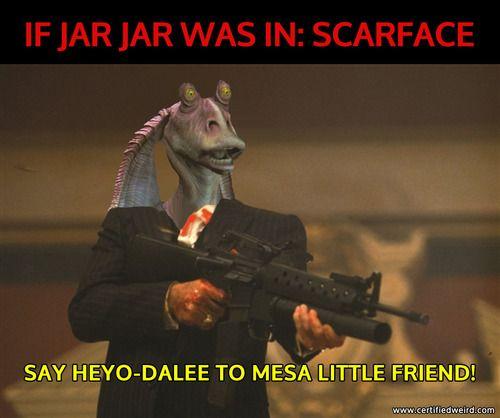 Certified Weird What If Jar Jar Binks Was In Scarface Star Wars Humor Star Wars Memes Scarface