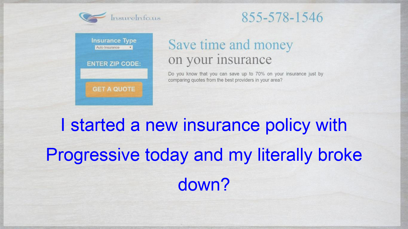 I Started A New Insurance Policy With Progressive Today And My Literally Broke Down Life Insurance Policy Affordable Health Insurance Compare Quotes