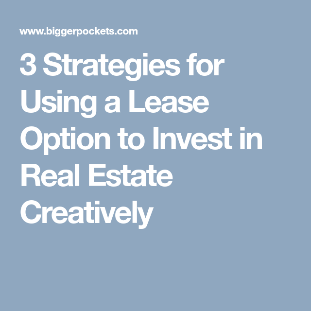 3 Strategies For Using A Lease Option To Invest In Real Estate Creatively Real Estate Investing Investing Real Estate