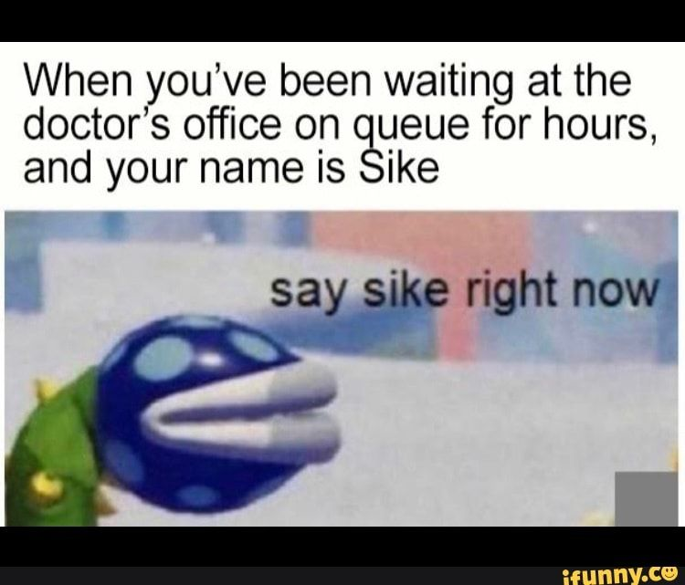 When you've been waiting at the doctor's office on ueue for hours, and your name is ike - iFunny :)