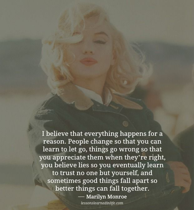 I believe that everything happens for a reason. People change so that you can learn to let go, things go wrong so that you appreciate them when they're right, you believe lies so you eventually lear