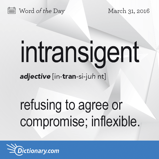 Dictionarys Word Of The Day Intransigent Refusing To Agree