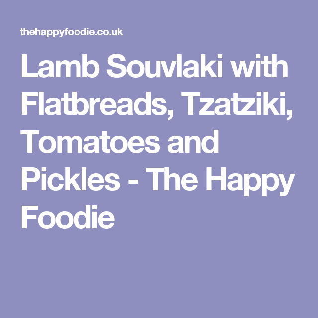Lamb Souvlaki with Flatbreads, Tzatziki, Tomatoes and Pickles - The Happy Foodie