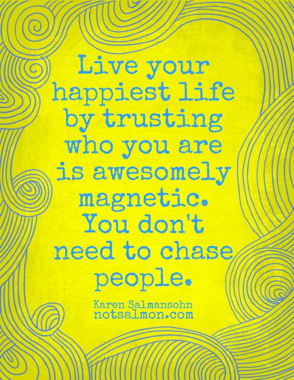 Live your happiest life by trusting who you are is awesomely magnetic.  You don't need to chase people. www.notsalmon.com