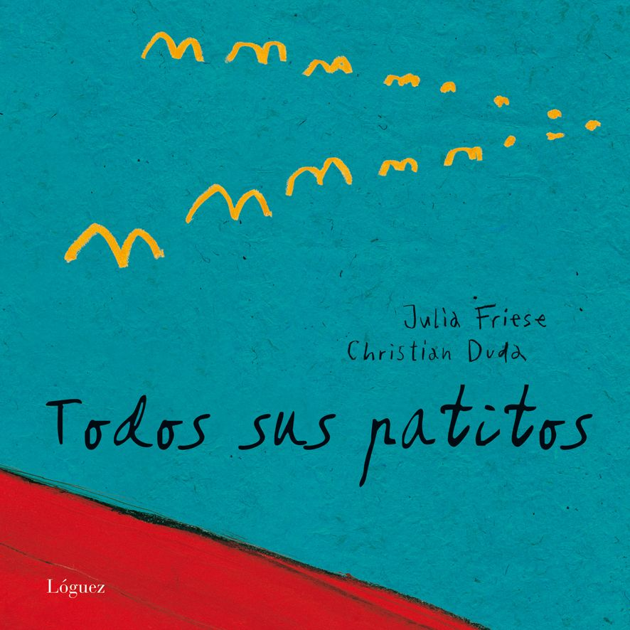 """Julia Friese / Christian Duda. """"Todos sus patitos"""". Editorial Lóguez. (6 a 9 años) Un preciós conte sobre la vida, la supervivència, la família u l'amor"""