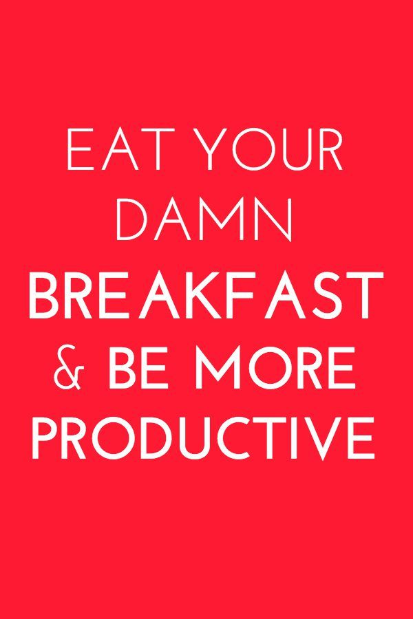 Eat your damn breakfast & be more productive.