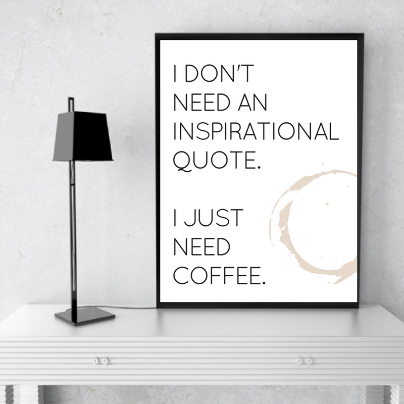 I Dont Need An Inspirational Quote I Just Need Coffee Printable