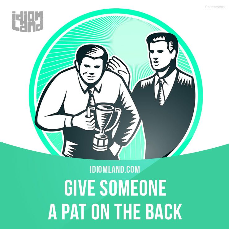 """""""Give someone a pat on the back"""" means """"to praise, to congratulate someone"""".  Example: My boss gave me a pat on the back when I finished the project."""