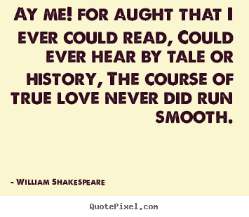William Shakespeare Quotes   Ay Me! For Aught That I Ever Could Read, Could