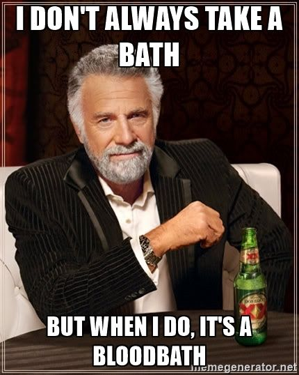The Most Interesting Man In The World - I don't always take a bath but when i do, it's a bloodbath