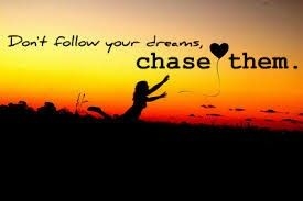 Chase your dreams .....