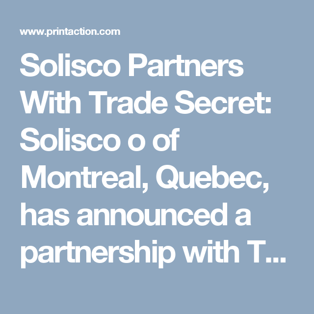 Solisco Partners With Trade Secret: Solisco o of Montreal, Quebec, has announced a partnership with Trade Secret Web Printing Inc., a Toronto-based printing company focused on providing trade services. Solisco explains the partnership will give customers access to more extensive equipment in two different regions of Canada. (PrintAction 31 January 2017)