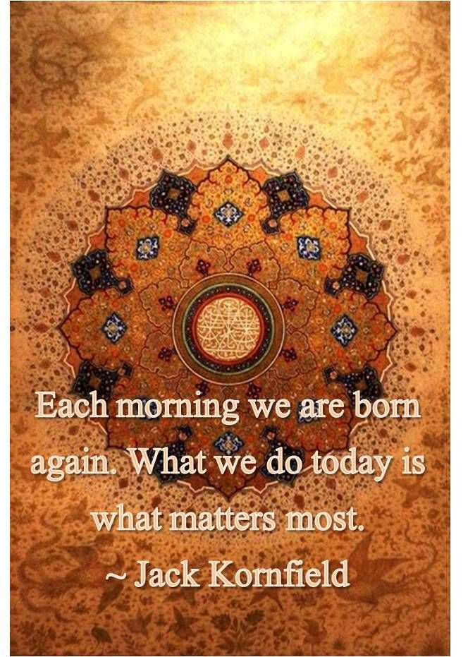 Each Morning We Are Born Again What We Do Today Is What