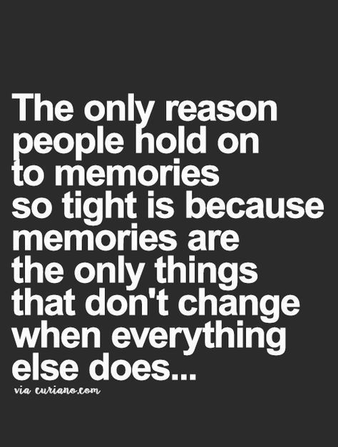 Memories are the only things that don't change when everything els…
