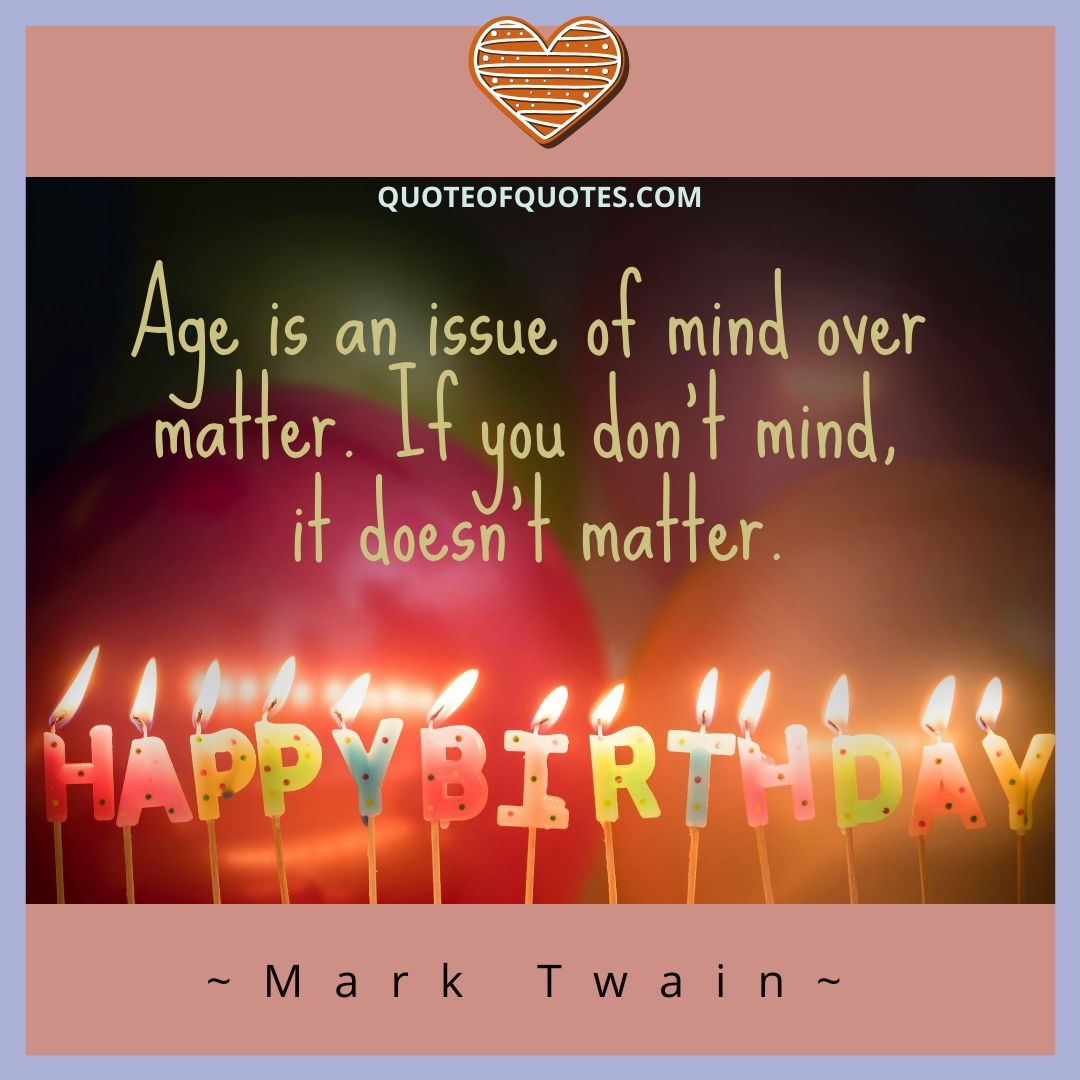 Mark Twain Quote Age Is An Issue Of Mind Over Matter If You Don T Mind It Doesn T Matter Check Quoteofquotes Com Birthday Birthdaygirl Birthdaywishes B