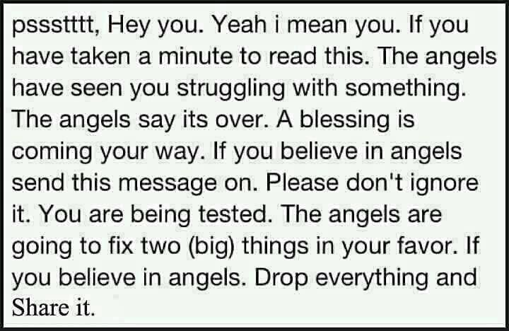 pssstttt, Hey you, Yeah I mean you. If you have a minute to read this, the angels have seen you struggling with something. The angels say it's over. A blessing is coming your way. If you believe in angels send this message on. Please don't ignore it. You are being tested. The angels are going to fix two (big) things in your favor. If you believe in angels. Drop everything and share it.