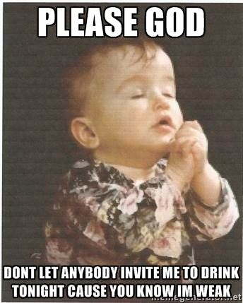 Please God Don T Let Anyone Invite Me To Drink Funny Drinking Memes Me Quotes Funny Friends Funny