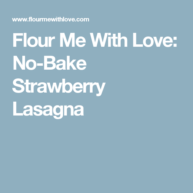 Flour Me With Love: No-Bake Strawberry Lasagna