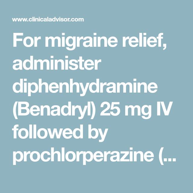 For migraine relief, administer diphenhydramine (Benadryl