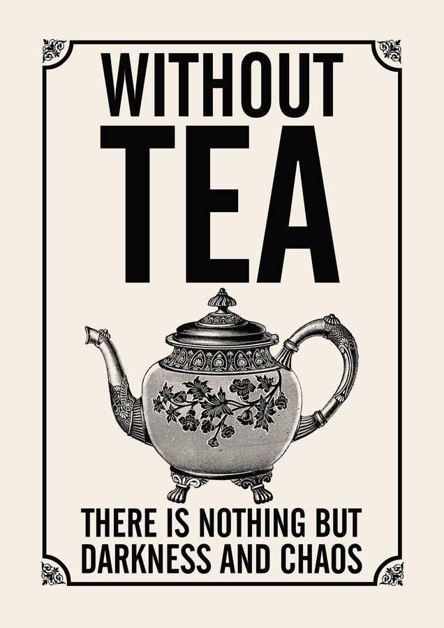 without tea there is nothing but darkness and chaos