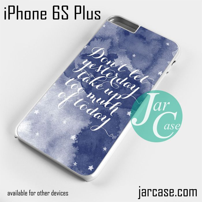 Dont Let Yesterday Take Up Too Much Phone case for iPhone 6S Plus and other iPhone devices