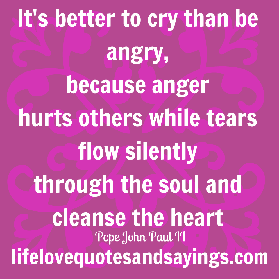 Crying Love Quotes It's Better To Cry Than Be Angry Because Anger Hurts Others While