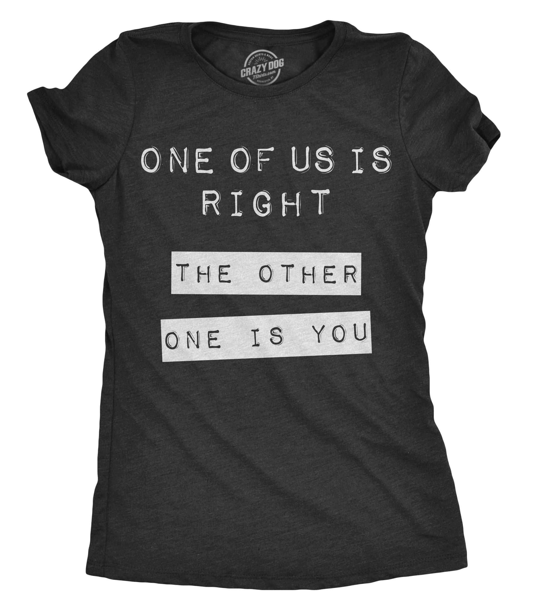 Womens One Of Us Is Right The Other One Is You Tshirt Funny Tee For Ladies