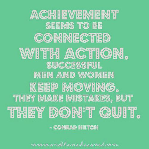 Everyone needs a good reminder: success can only be achieved through action. Keep at it!