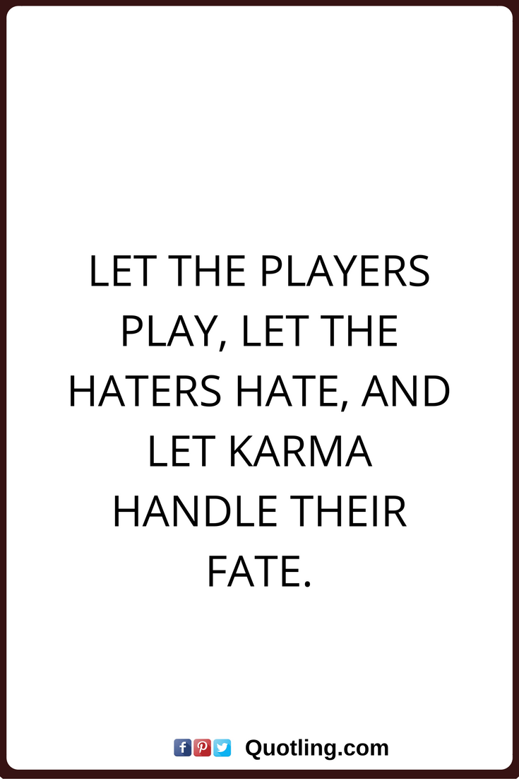 Karma Quotes Karma Quotes Let The Players Play Let The Haters Hate And Let