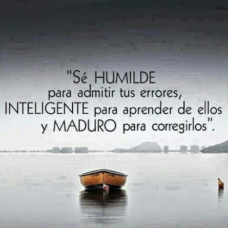 Sé HUMILDE para admitir tus errores, INTELIGENTE para aprender de ellos y MADURO para corregirlos.