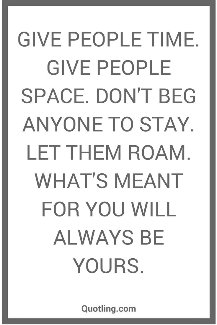 Give People Time Give People Space Don T Beg Anyone To Stay Let Them Roam What S Meant For You Will Always Relationship Quotes Badass Quotes Quotes Deep
